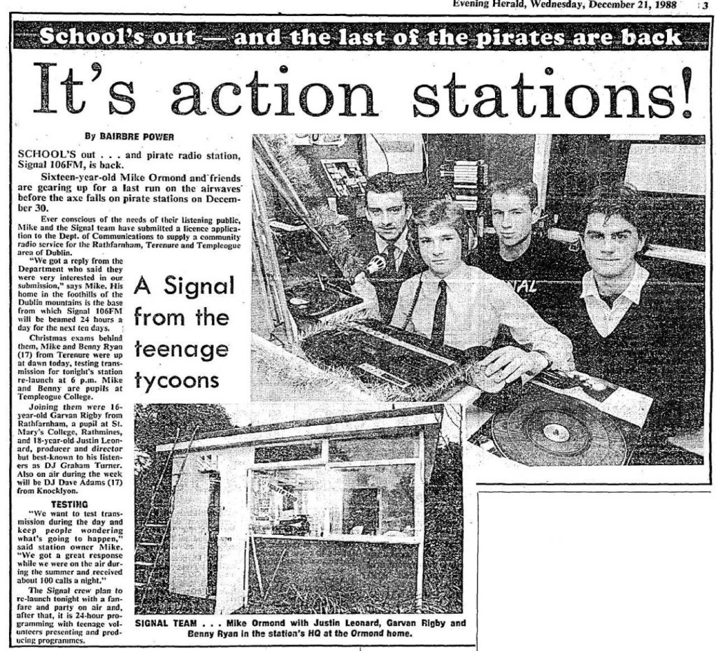 Signal launched in summer 1987. It closed at Christmas and returned for the school holidays in summer 1988.  Set up by Mike Ormonde and Kevin Branigan, some of the names that passed through or did stuff for the station include Seán Ashmore, Garvan Rigby and Andrew Mangan.
