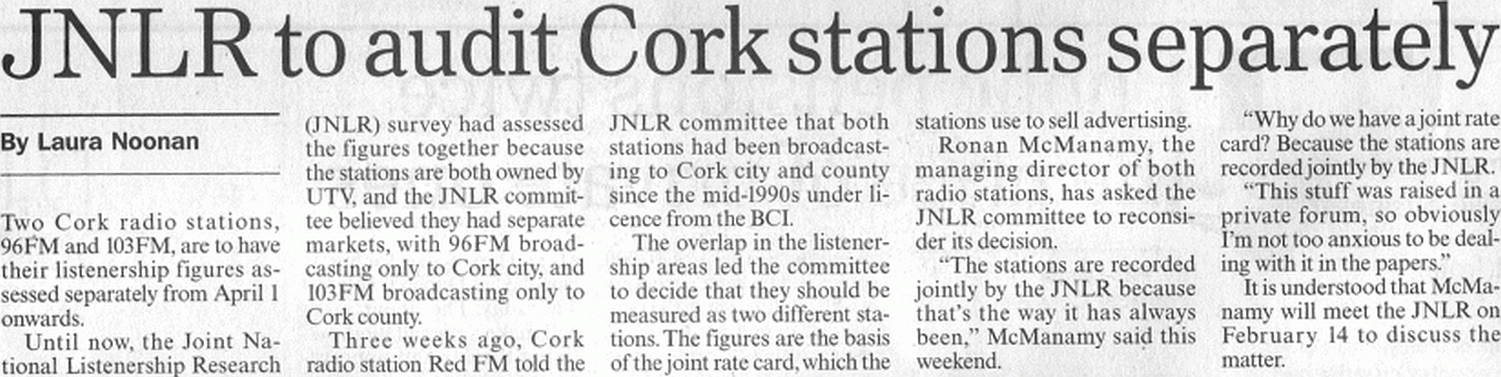 Two of Cork's radio stations, 96FM and 103FM, are to have their JNLR figures audited separately in future after local rival Red FM alerted advertising agancies to the fact that the stations cover the same catchment area. 96FM and 103FM, both owned by UTV, have had their listenership figures presented as if they were a single entity due to the fact that originally they actually broadcast to separate areas - 96FM to Cork city and 103FM to Cork county. However that situation changed in the mid-'90s and both stations are now available over the whole of Cork. Advertising agencies are angry that they bought advertising time on both stations, believing them to cover two different areas. The new arrangement takes effect from April.