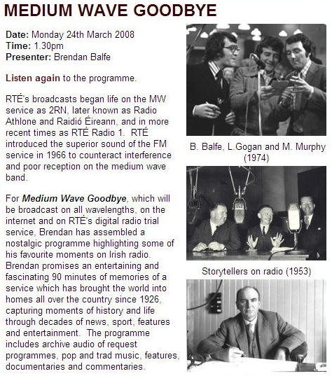 For 'Medium Wave Goodbye', presenter and producer Brendan Balfe has assembled a superb programme highlighting some of his favourite moments on Irish radio. Brendan promises an entertaining and fascinating 90 minutes of memories of a service which has brought the world into homes all over Ireland since 1926, capturing moments of history and life through decades of news, sport, features and entertainment. The programme includes archive audio of request programmes, pop and trad music, features, documentaries and commentaries - as well as references to the shortlived Shortwave Service from Athlone.